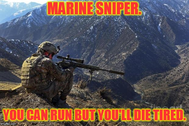 marines run | MARINE SNIPER. YOU CAN RUN BUT YOU'LL DIE TIRED. | image tagged in marines run | made w/ Imgflip meme maker