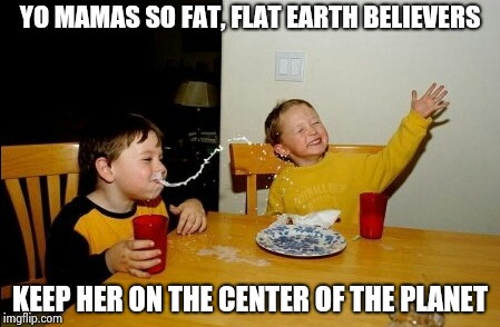 Yo Mamas So Fat Meme | YO MAMAS SO FAT, FLAT EARTH BELIEVERS KEEP HER ON THE CENTER OF THE PLANET | image tagged in memes,yo mamas so fat | made w/ Imgflip meme maker