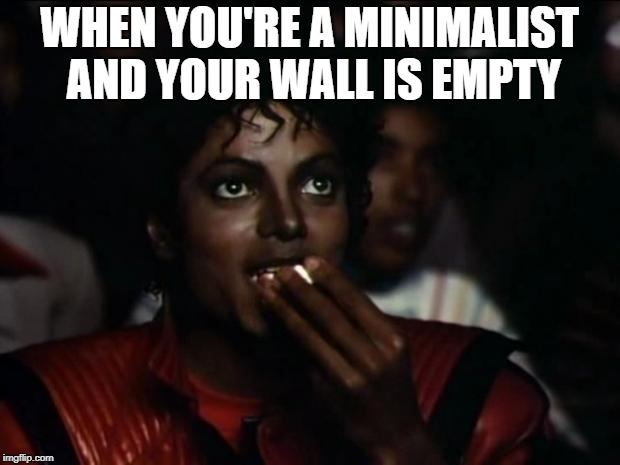 Michael Jackson Popcorn Meme | WHEN YOU'RE A MINIMALIST AND YOUR WALL IS EMPTY | image tagged in memes,michael jackson popcorn | made w/ Imgflip meme maker