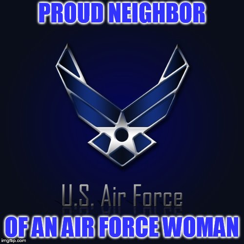 PROUD NEIGHBOR OF AN AIR FORCE WOMAN | image tagged in air force | made w/ Imgflip meme maker