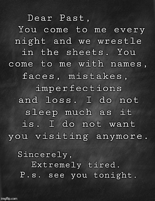 black blank | Dear Past,       You come to me every night and we wrestle in the sheets. You come to me with names, Sincerely,            Extremely tired.  | image tagged in black blank | made w/ Imgflip meme maker