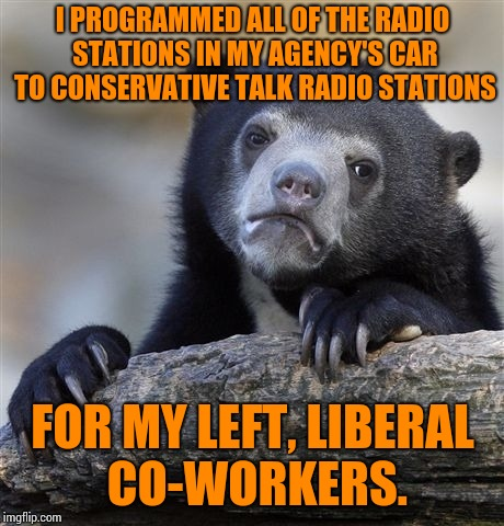 Confession Bear Meme | I PROGRAMMED ALL OF THE RADIO STATIONS IN MY AGENCY'S CAR TO CONSERVATIVE TALK RADIO STATIONS FOR MY LEFT, LIBERAL CO-WORKERS. | image tagged in memes,confession bear | made w/ Imgflip meme maker