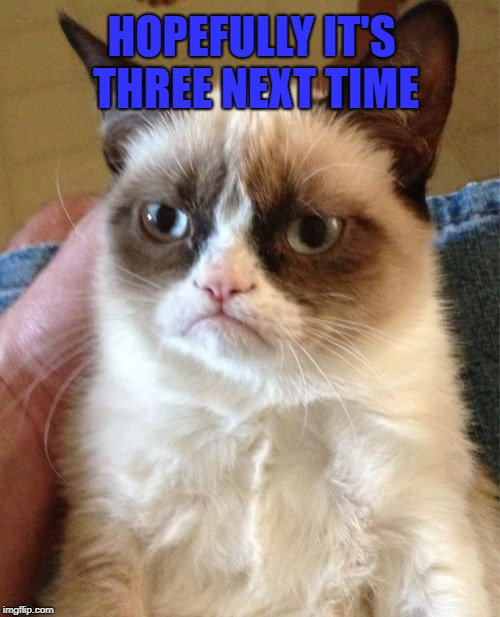 Grumpy Cat Meme | HOPEFULLY IT'S THREE NEXT TIME | image tagged in memes,grumpy cat | made w/ Imgflip meme maker