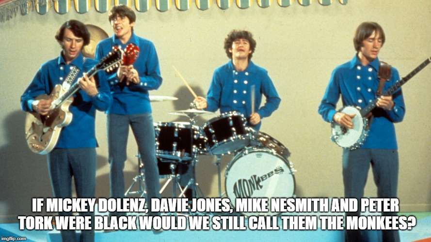The Monkees? | IF MICKEY DOLENZ, DAVIE JONES, MIKE NESMITH AND PETER TORK WERE BLACK WOULD WE STILL CALL THEM THE MONKEES? | image tagged in racism | made w/ Imgflip meme maker