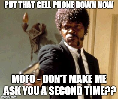 Put Down That Cell Phone Now!! | PUT THAT CELL PHONE DOWN NOW MOFO - DON'T MAKE ME ASK YOU A SECOND TIME?? | image tagged in memes,say that again i dare you | made w/ Imgflip meme maker