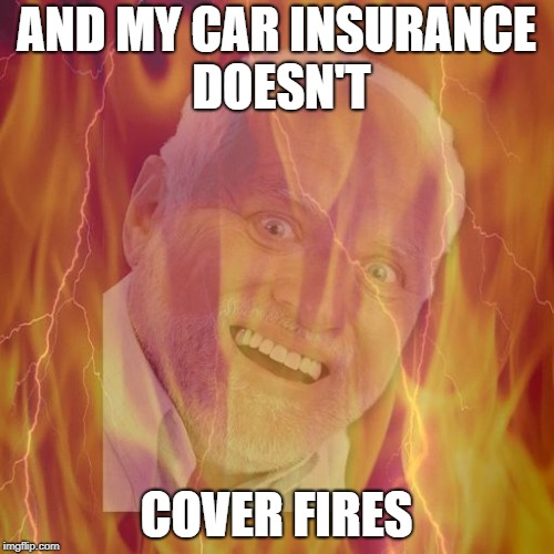 AND MY CAR INSURANCE DOESN'T COVER FIRES | made w/ Imgflip meme maker