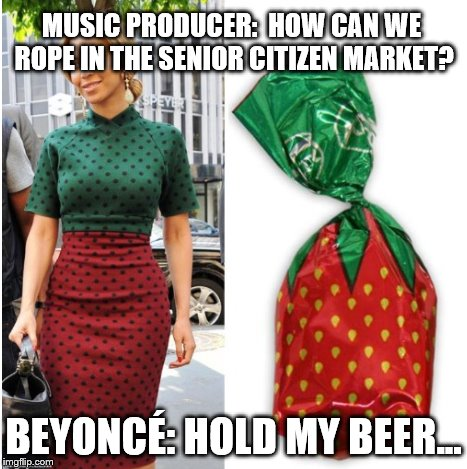Beyoncé - Hold My Beer | MUSIC PRODUCER:  HOW CAN WE ROPE IN THE SENIOR CITIZEN MARKET? BEYONCÉ: HOLD MY BEER... | image tagged in memes,beyonce,old people | made w/ Imgflip meme maker
