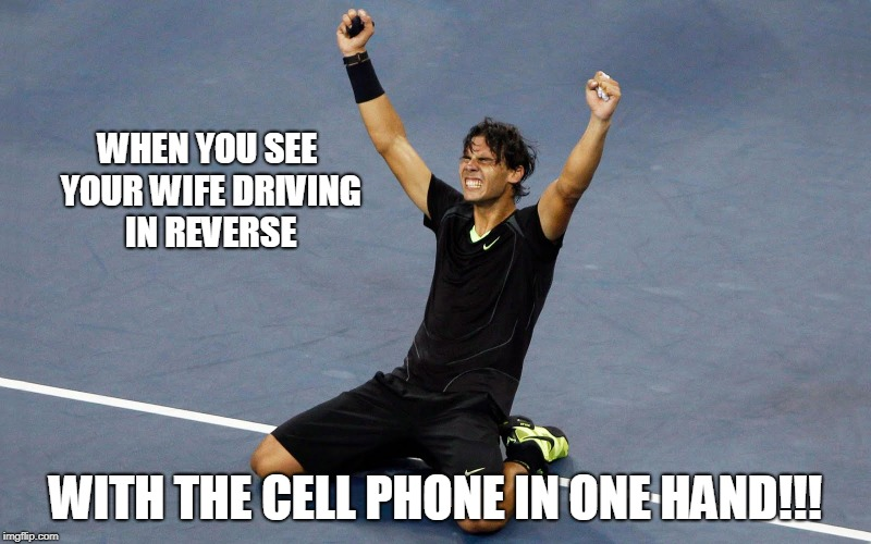 Driving In Reverse... | WHEN YOU SEE YOUR WIFE DRIVING IN REVERSE WITH THE CELL PHONE IN ONE HAND!!! | image tagged in rafael nadal happy | made w/ Imgflip meme maker