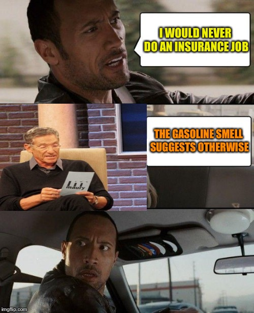 The Rock Driving Meme | I WOULD NEVER DO AN INSURANCE JOB THE GASOLINE SMELL SUGGESTS OTHERWISE | image tagged in memes,the rock driving | made w/ Imgflip meme maker