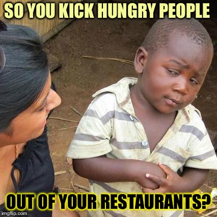 Third World Skeptical Kid Meme | SO YOU KICK HUNGRY PEOPLE OUT OF YOUR RESTAURANTS? | image tagged in memes,third world skeptical kid | made w/ Imgflip meme maker