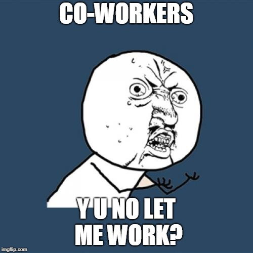 Y U No Meme | CO-WORKERS Y U NO LET ME WORK? | image tagged in memes,y u no | made w/ Imgflip meme maker