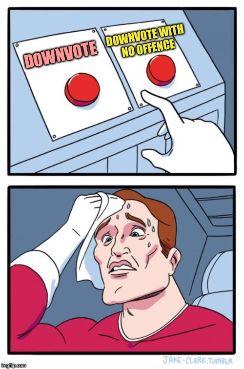 Two Buttons Meme | DOWNVOTE DOWNVOTE WITH NO OFFENCE | image tagged in memes,two buttons | made w/ Imgflip meme maker