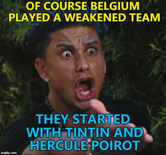 Jean-Claude Van Damme was on the bench... :) | OF COURSE BELGIUM PLAYED A WEAKENED TEAM THEY STARTED WITH TINTIN AND HERCULE POIROT | image tagged in memes,dj pauly d,world cup,belgium,football,england | made w/ Imgflip meme maker