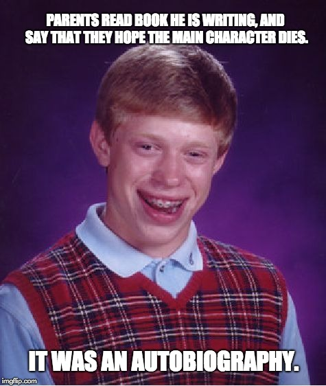 Bad Luck Brian Meme | PARENTS READ BOOK HE IS WRITING, AND SAY THAT THEY HOPE THE MAIN CHARACTER DIES. IT WAS AN AUTOBIOGRAPHY. | image tagged in memes,bad luck brian | made w/ Imgflip meme maker