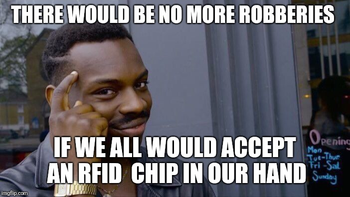 Rfid chip love | THERE WOULD BE NO MORE ROBBERIES IF WE ALL WOULD ACCEPT AN RFID  CHIP IN OUR HAND | image tagged in memes,roll safe think about it | made w/ Imgflip meme maker