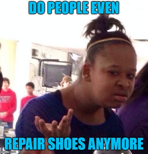 Black Girl Wat Meme | DO PEOPLE EVEN REPAIR SHOES ANYMORE | image tagged in memes,black girl wat | made w/ Imgflip meme maker