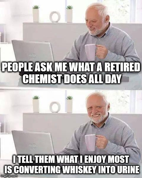 Hide the Pain Harold Meme | PEOPLE ASK ME WHAT A RETIRED CHEMIST DOES ALL DAY I TELL THEM WHAT I ENJOY MOST IS CONVERTING WHISKEY INTO URINE | image tagged in memes,hide the pain harold | made w/ Imgflip meme maker