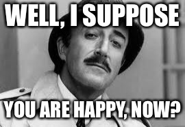Inspector Clouseau I'm knit impressed | WELL, I SUPPOSE YOU ARE HAPPY, NOW? | image tagged in inspector clouseau i'm knit impressed | made w/ Imgflip meme maker