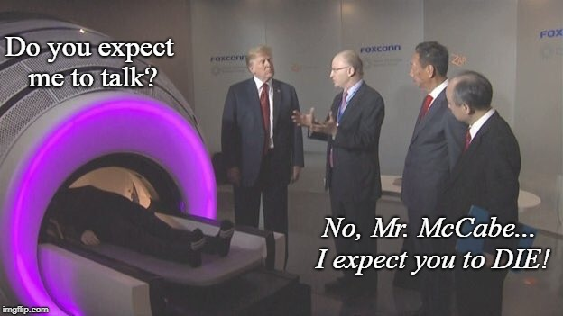 Trump... Donald Trump! | Do you expect me to talk? No, Mr. McCabe... I expect you to DIE! | image tagged in donald trump,conservatives,politics,funny,james bond | made w/ Imgflip meme maker