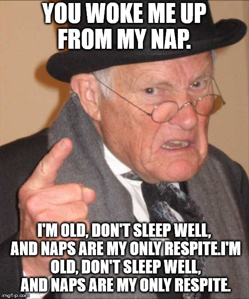 YOU WOKE ME UP FROM MY NAP. I'M OLD, DON'T SLEEP WELL, AND NAPS ARE MY ONLY RESPITE.I'M OLD, DON'T SLEEP WELL, AND NAPS ARE MY ONLY RESPITE. | made w/ Imgflip meme maker