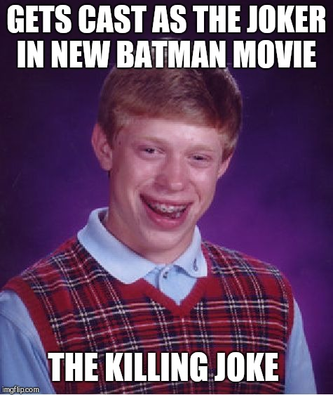 Bad Luck Brian Meme | GETS CAST AS THE JOKER IN NEW BATMAN MOVIE THE KILLING JOKE | image tagged in memes,bad luck brian | made w/ Imgflip meme maker