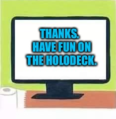 THANKS.  HAVE FUN ON THE HOLODECK. | made w/ Imgflip meme maker