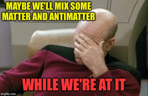 Captain Picard Facepalm Meme | MAYBE WE'LL MIX SOME MATTER AND ANTIMATTER WHILE WE'RE AT IT | image tagged in memes,captain picard facepalm | made w/ Imgflip meme maker