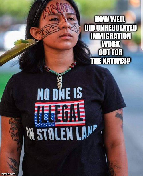 Native Americans Didn't Fair so Well With Too Many Illegals | HOW WELL DID UNREGULATED IMMIGRATION WORK OUT FOR THE NATIVES? | image tagged in memes,native americans,indians,illegal immigration,undocumented | made w/ Imgflip meme maker