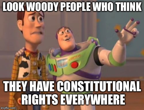 X, X Everywhere Meme | LOOK WOODY PEOPLE WHO THINK THEY HAVE CONSTITUTIONAL RIGHTS EVERYWHERE | image tagged in memes,x,x everywhere,x x everywhere | made w/ Imgflip meme maker