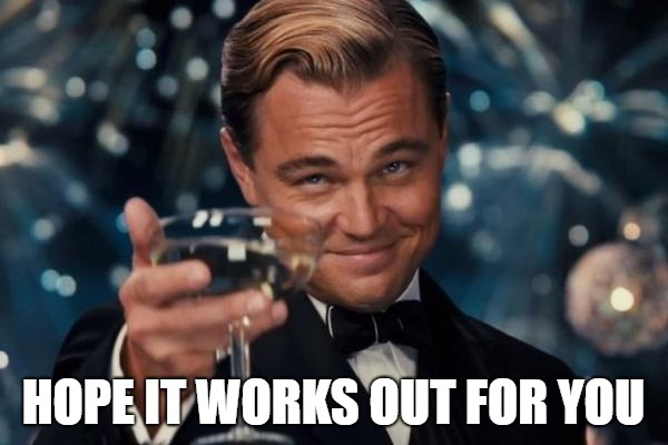 Leonardo Dicaprio Cheers Meme | HOPE IT WORKS OUT FOR YOU | image tagged in memes,leonardo dicaprio cheers | made w/ Imgflip meme maker