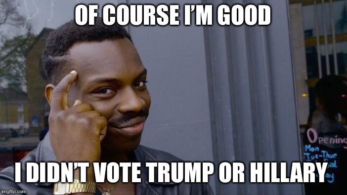 Roll Safe Think About It Meme | OF COURSE I'M GOOD I DIDN'T VOTE TRUMP OR HILLARY | image tagged in memes,roll safe think about it | made w/ Imgflip meme maker