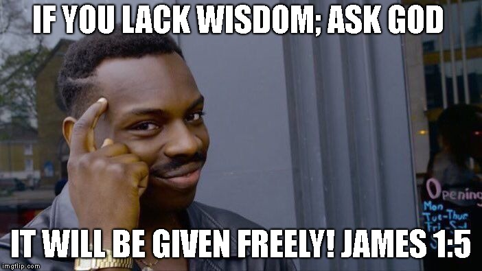 Roll Safe Think About It Meme | IF YOU LACK WISDOM; ASK GOD IT WILL BE GIVEN FREELY! JAMES 1:5 | image tagged in memes,roll safe think about it | made w/ Imgflip meme maker