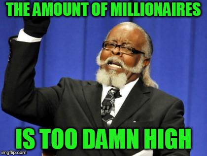 Used the random meme that popped up- see the comments | THE AMOUNT OF MILLIONAIRES IS TOO DAMN HIGH | image tagged in memes,too damn high | made w/ Imgflip meme maker