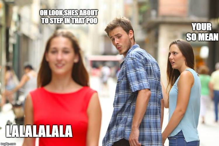Distracted Boyfriend Meme | LALALALALA OH LOOK,SHES ABOUT TO STEP IN THAT POO YOUR SO MEAN | image tagged in memes,distracted boyfriend | made w/ Imgflip meme maker