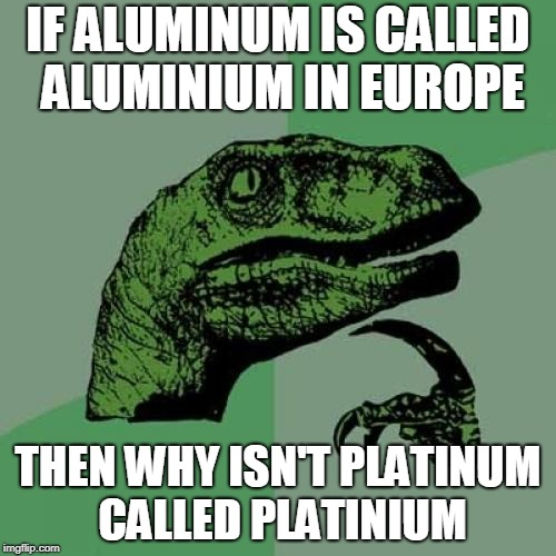 Philosoraptor Meme | IF ALUMINUM IS CALLED ALUMINIUM IN EUROPE THEN WHY ISN'T PLATINUM CALLED PLATINIUM | image tagged in memes,philosoraptor | made w/ Imgflip meme maker