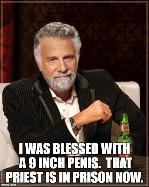 The Most Interesting Man In The World Meme | I WAS BLESSED WITH A 9 INCH P**IS.THAT PRIEST IS IN PRISON NOW. | image tagged in memes,the most interesting man in the world | made w/ Imgflip meme maker
