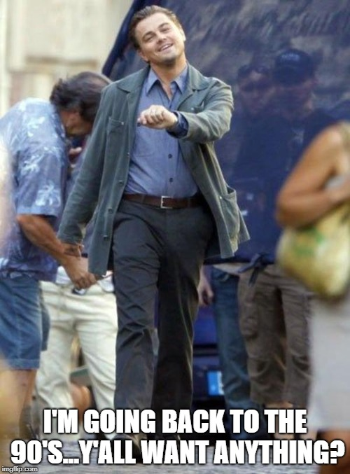 Dicaprio walking | I'M GOING BACK TO THE 90'S...Y'ALL WANT ANYTHING? | image tagged in dicaprio walking | made w/ Imgflip meme maker