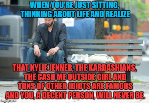 A daily experience for me and so many others | WHEN YOU'RE JUST SITTING, THINKING ABOUT LIFE AND REALIZE THAT KYLIE JENNER, THE KARDASHIANS, THE CASH ME OUTSIDE GIRL AND TONS OF OTHER IDI | image tagged in memes,sad keanu,funny,famous people,celebrities,human stupidity | made w/ Imgflip meme maker