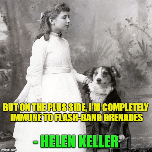Helen and her beloved kitty cat | BUT ON THE PLUS SIDE, I'M COMPLETELY IMMUNE TO FLASH-BANG GRENADES - HELEN KELLER | image tagged in memes,funny,helen keller,when you see it,now that's something i haven't seen in a long time | made w/ Imgflip meme maker