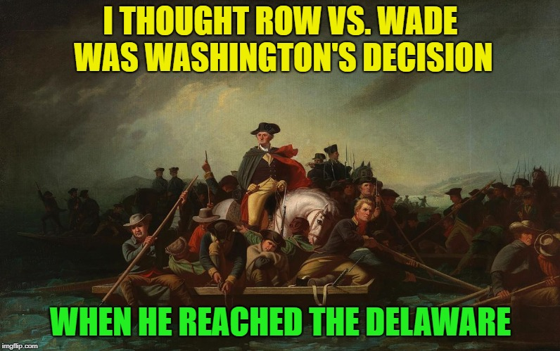 So, sink or swim? |  I THOUGHT ROW VS. WADE WAS WASHINGTON'S DECISION; WHEN HE REACHED THE DELAWARE | image tagged in memes,funny,george washington,swim,sink,i have no idea what i am doing | made w/ Imgflip meme maker