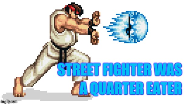Ryu street fighter | STREET FIGHTER WAS A QUARTER EATER | image tagged in ryu street fighter | made w/ Imgflip meme maker