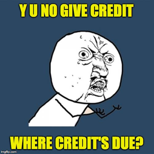 Y U No Meme | Y U NO GIVE CREDIT WHERE CREDIT'S DUE? | image tagged in memes,y u no | made w/ Imgflip meme maker