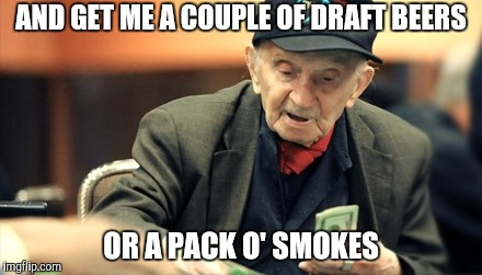 AND GET ME A COUPLE OF DRAFT BEERS OR A PACK O' SMOKES | made w/ Imgflip meme maker