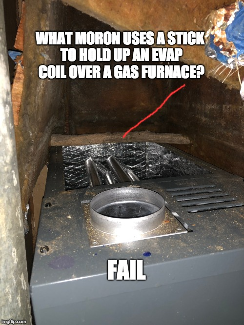 Fail, HVAC, | FAIL WHAT MORON USES A STICK TO HOLD UP AN EVAP COIL OVER A GAS FURNACE? | image tagged in fail,hvac,stick,fire hazard,moron | made w/ Imgflip meme maker