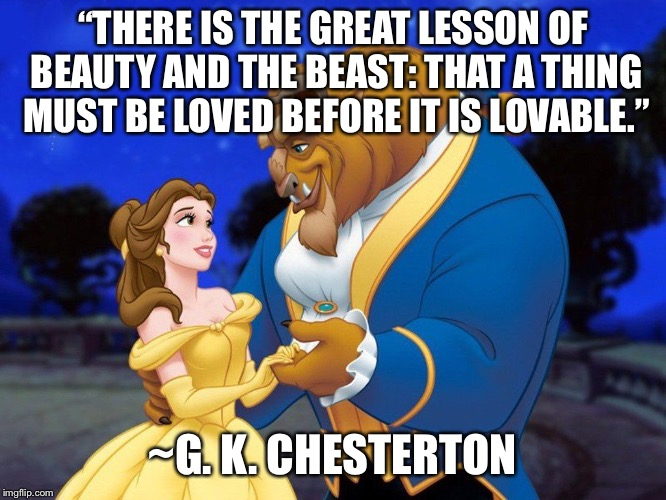 "Beauty and the beast | ""THERE IS THE GREAT LESSON OF BEAUTY AND THE BEAST: THAT A THING MUST BE LOVED BEFORE IT IS LOVABLE."" ~G. K. CHESTERTON 