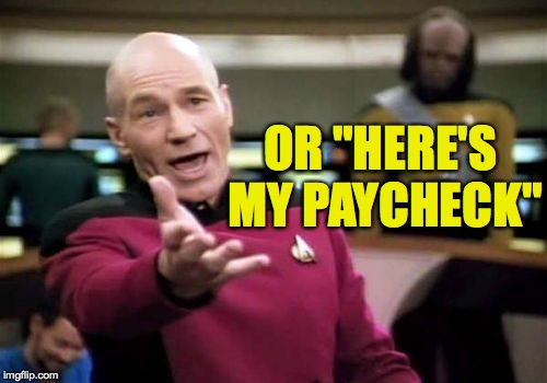 "Picard Wtf Meme | OR ""HERE'S MY PAYCHECK"" 