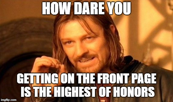 One Does Not Simply Meme | HOW DARE YOU GETTING ON THE FRONT PAGE IS THE HIGHEST OF HONORS | image tagged in memes,one does not simply | made w/ Imgflip meme maker