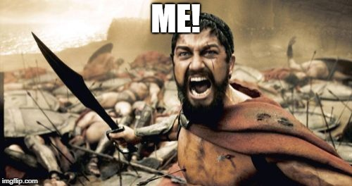 Sparta Leonidas Meme | ME! | image tagged in memes,sparta leonidas | made w/ Imgflip meme maker