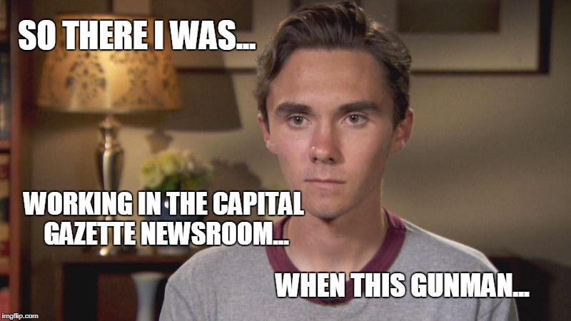 Breaking News! CNN Exclusive Interview with Capital Gazette shooting survivor. | SO THERE I WAS... WORKING IN THE CAPITAL GAZETTE NEWSROOM... WHEN THIS GUNMAN... | image tagged in david hogg,captial gazette | made w/ Imgflip meme maker
