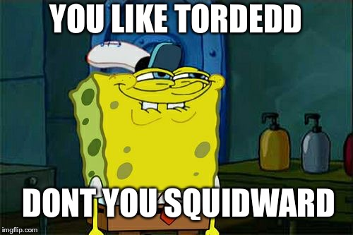 Dont You Squidward Meme | YOU LIKE TORDEDD DONT YOU SQUIDWARD | image tagged in memes,dont you squidward | made w/ Imgflip meme maker